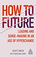 How to Future: Leading and Sense-Making in an Age of Hyperchange (Kogan Page Inspire)