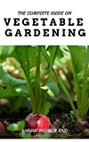 THE COMPLETE GUIDE ON VEGETABLE GARDENING: The Complete Guide To Grow Vegetables The Natural Way (English Edition)