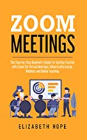 Zoom Meetings: The Step-by-Step Beginner's Guide for Getting Started with Zoom for Virtual Meetings, Video Conference, Webinar and Online Teaching Front Cover
