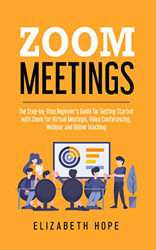 Zoom Meetings: The Step-by-Step Beginner\'s Guide for Getting Started with Zoom for Virtual Meetings, Video Conference, Webinar and Online Teaching. (English Edition)