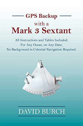 GPS Backup with a Mark 3 Sextant: All Instructions and Tables Included; For Any Ocean, on Any Date; No Background in Celestial Navigation Required.