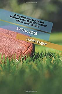 Complete History of the Indiana High School Football State Tournament: 1973 to 2018 (The Indiana High School Football Almanac)
