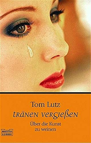 Tränen vergießen: Über die Kunst zu weinen (Sachbuch. Bastei Lübbe Taschenbücher)