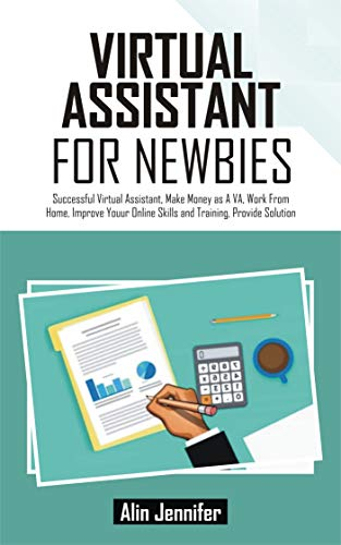 VIRTUAL ASSISTANT FOR NEWBIES: Successful Virtual Assistant, Make Money As VA, Work From Home, Improve Your Online Skills and Training, Provide Solution (English Edition)