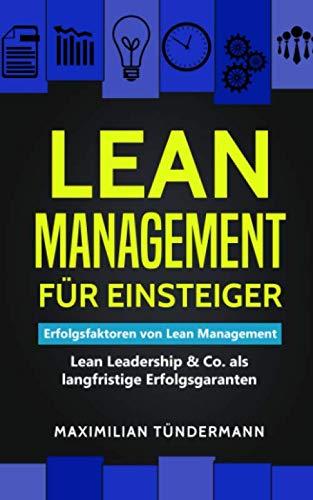 Lean Management für Einsteiger: Erfolgsfaktoren von Lean Management – Lean Leadership & Co. als langfristige Erfolgsgaranten