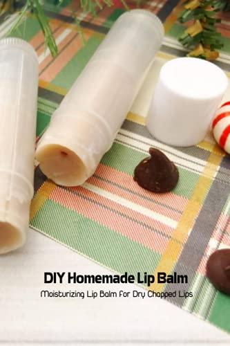 DIY Homemade Lip Balm: Moisturizing Lip Balm for Dry Chapped Lips: Natural Lip Balm Recipes