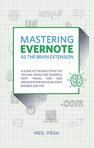 Mastering Evernote as the Brain Extension: A Guide to the Most Effective Tips and Tricks for Powerful Note Taking and Idea Organization for Your Study, Business, and Life