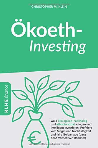 Ökoethinvesting: Geld ökologisch-nachhaltig und ethisch-sozial anlegen und intelligent...