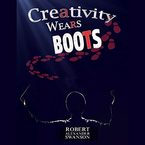 Creativity Wears Boots Audiobook By Robert Alexander Swanson cover art