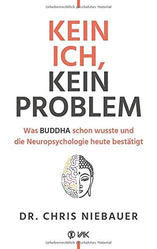 Kein Ich, kein Problem: Was Buddha schon wusste und die Hirnforschung heute bestätigt. Resilienz, Selbstvertrauen und psychische Stärke durch ... und die Neuropsychologie heute bestätigt