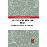 Japan and the New Silk Road: Diplomacy, Development and Connectivity (Nissan Institute/Routledge Japanese Studies) (English Edition)