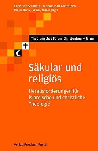 Säkular und religiös: Herausforderungen für islamische und christliche Theologie (Theologisches Forum Christentum - Islam)