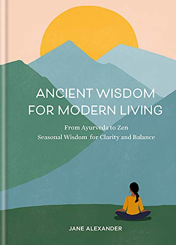 Ancient Wisdom for Modern Living: From Ayurveda to Zen: Seasonal Wisdom for Clarity and Balance
