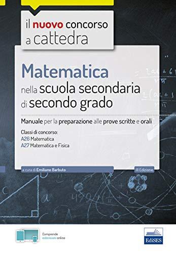 Matematica nella scuola secondaria. Manuale per prove scritte e orali del concorso a cattedra classi A26 e A27. Con software di simulazione