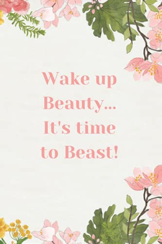 Wake Up Beauty...It's Time To Beast!: A 90 Day Food + Fitness Journal Diary Tracker For Workouts, Weight Loss, Meal Prep & Exercise To Carve The Best Version Of Yourself!