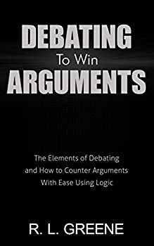 Debating To Win Arguments  The Elements of Debating and How to Counter Arguments With Ease Using Logic