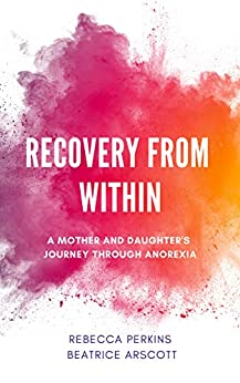 Recovery from Within: A mother and daughter's journey through anorexia by [Rebecca Perkins, Beatrice Arscott]