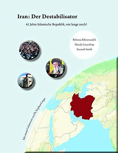 Iran: Der Destabilisator: 41 Jahre Islamische Republik, wie lange noch?