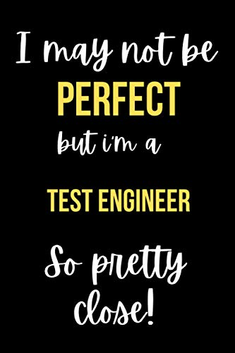 I May Not Be Perfect But I\'m A Test Engineer So Pretty Close: Funny Lined Notebook Journal Appreciation Gift Office Gift For Best Friend Employee Boss Coworker Christmas Gift Idea 110 Pages 6x9 Inches