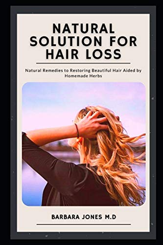Natural Solution for Hair Loss: Natural Remedies to Restoring Beautiful Hair Aided by Homemade Herbs
