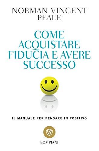 Come acquistare fiducia e avere successo. Il manuale per pensare positivo