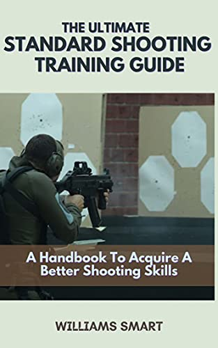 THE ULTIMATE STANDARD SHOOTING TRAINING GUIDE: A Handbook To Acquire A Better Shooting Skills (English Edition)