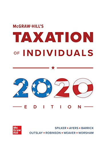 Compare Textbook Prices for McGraw-Hill's Taxation of Individuals 2020 Edition 11 Edition ISBN 9781260433098 by Spilker, Brian,Ayers, Benjamin,Robinson, John,Outslay, Edmund,Worsham, Ronald,Barrick, John,Weaver, Connie