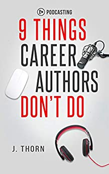 9 Things Career Authors Don't Do: Podcasting by [J. Thorn]