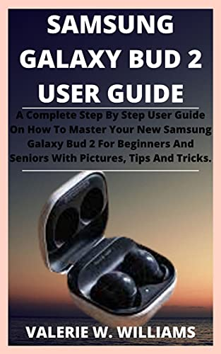SAMSUNG GALAXY BUD 2 USER GUIDE.: A Complete Step By Step User Guide On How To Master Your New Samsung Galaxy Bud 2 For Beginners And Seniors With Pictures, Tips And Tricks. (English Edition)