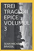 TREI TRAGEDII EPICE VOLUMUL 3