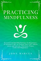 Practicing Mindfulness: Essential Guided Meditations for Beginners. 10 Minutes a Day to Change Your Life, Reduce Stress and Anxiety, Find Inner Peace, Calm and Happiness. (Practical Guided Meditations)