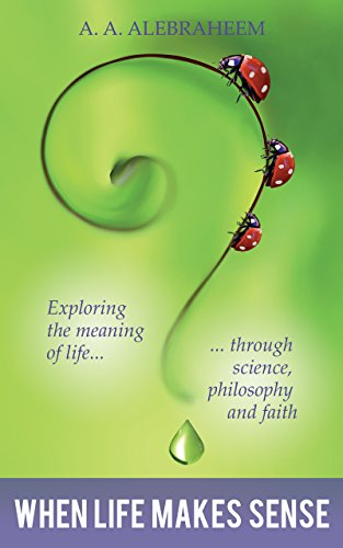 Book: When Life Makes Sense - Exploring the meaning of life through science, philosophy and faith by A. A. Alebraheem