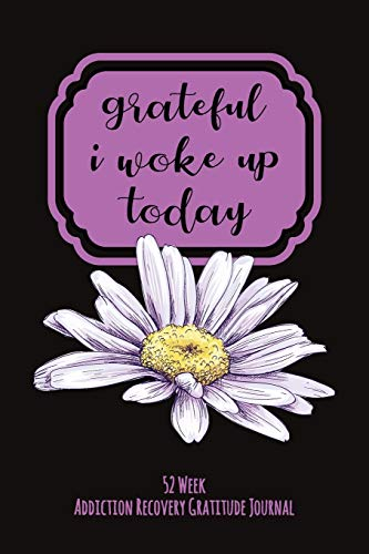 Grateful I Woke Up Today: 52 Week Gratitude Journal For Addiction Recovery With Daily and Weekly Gratitude and Affirmations
