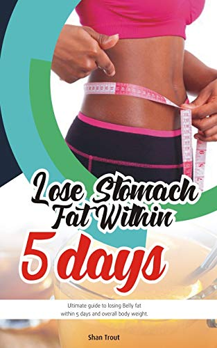 Lose stomach fat within 5 days.: Ultimate guide to losing belly fat within 5 days and overall body fat.