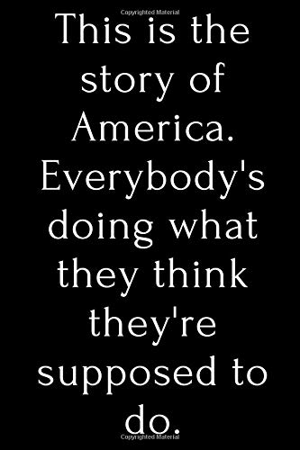 This is the story of America. Everybody's doing what they think they're supposed to do.: lined notebook / journal, diary gift. 120 pages, creative ... in, for you to use at home or at your office.