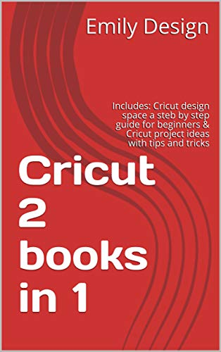 Cricut 2 books in 1: Includes: Cricut design space a steb by step guide for beginners & Cricut project ideas with tips and tricks (English Edition)