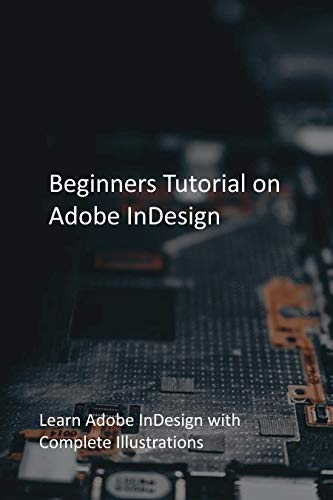 Beginners Tutorial on Adobe InDesign: Learn Adobe InDesign with Complete Illustrations
