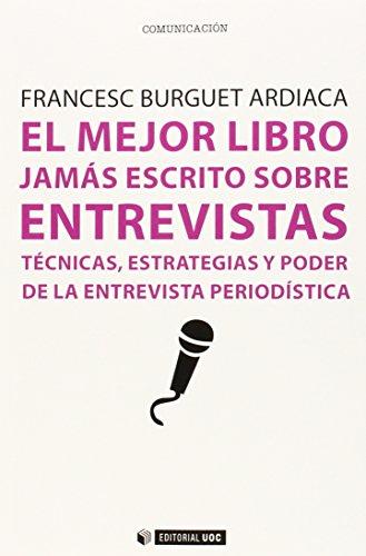 El Mejor Libro jamás Escrito Sobre Entrevistas: Técnicas, estrategias y poder de la entrevista periodística: 357 (Manuales)