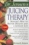 Dr. Jensen's Juicing Therapy: Nature's Way to Better Health and a Longer Life (The Dr. Bernard...