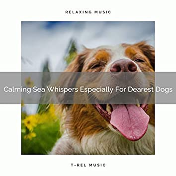 Calming Sea Whispers Especially For Dearest Dogs