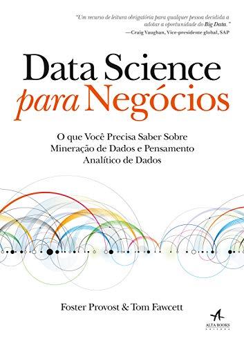Data Science para Negócios: O que você precisa saber sobre mineração de dados e pensamento analítico de dados