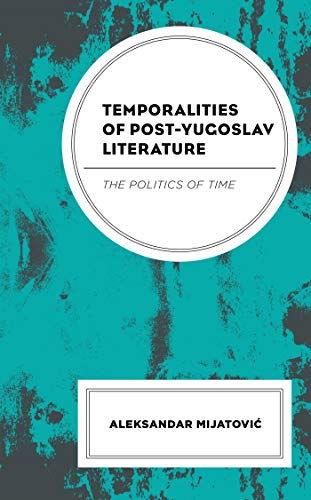 Temporalities of Post-Yugoslav Literature: The Politics of Time (English Edition)