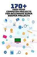 170+ Easy Mini Computer Projects for Beginners: Super Dooper Projects Front Cover