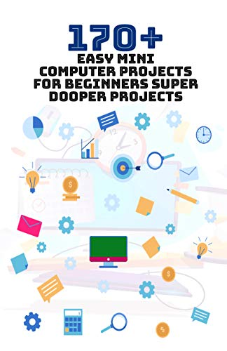 170+ Easy Mini Computer Projects for Beginners: Super Dooper Projects