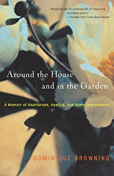 Around the House and In the Garden: A Memoir of Heartbreak, Healing, and Home Improvement by [Dominique Browning]