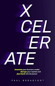 Xcelerate: Innovate your business model, disrupt your market, fast-hack into the future by [Paul Broadfoot]