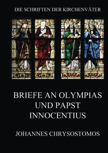 Briefe an Olympias und Papst Innocentius: Epistula ad Innocentium papam et ad Olympiadem (Die Schriften der Kirchenväter, Band 36)