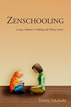 Zenschooling: Living a Fabulous & Fulfilling Life Without School by [Tammy Takahashi]