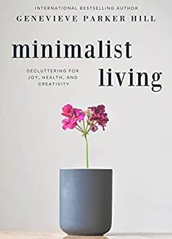 Minimalist Living: Decluttering for Joy, Health, and Creativity by [Genevieve Parker Hill]