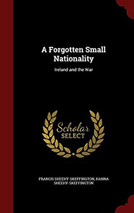 A Forgotten Small Nationality: Ireland and the War by Francis Sheehy-Skeffington (2015-08-12)